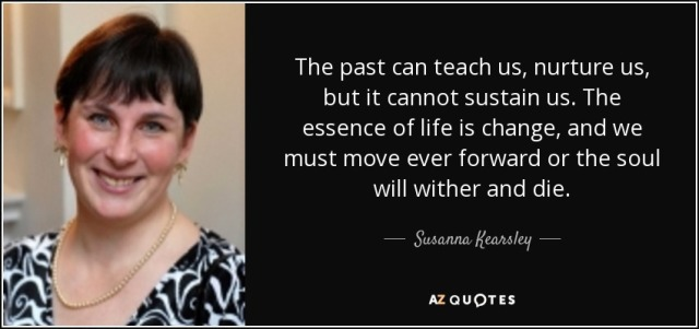 quote-the-past-can-teach-us-nurture-us-but-it-cannot-sustain-us-the-essence-of-life-is-change-susanna-kearsley-42-86-62