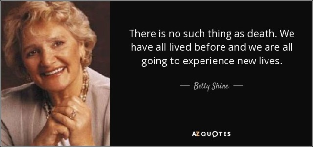 quote-there-is-no-such-thing-as-death-we-have-all-lived-before-and-we-are-all-going-to-experience-betty-shine-106-26-36